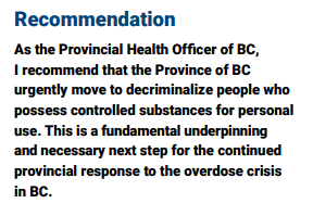As the Provincial Health Officer of BC, I recommend that the Province of BC urgently move to decriminalize people who possess controlled substances for personal use. This is a fundamental underpinning and necessary next step for the continued provincial response to the overdose crisis in BC.