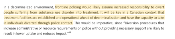 "In a decriminalized environment, frontline policing would likely assume increased responsibility to divert people suffering from substance use disorder into treatment. It will be key in a Canadian context that treatment facilities are established and operational ahead of decriminalization and have the capacity to take in individuals diverted through police contact. This would be imperative, since ""Diversion procedures that increase administrative or resource requirements on police without providing necessary support are likely to result in lower uptake and reduced impact.""18"