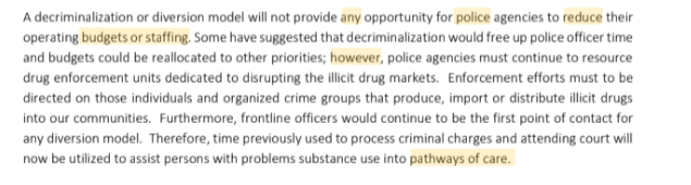 A decriminalization or diversion model will not provide any opportunity for police agencies to reduce their operating budgets or staffing. Some have suggested that decriminalization would free up police officer time and budgets could be reallocated to other priorities; however, police agencies must continue to resource drug enforcement units dedicated to disrupting the illicit drug markets. Enforcement efforts must to be directed on those individuals and organized crime groups that produce, import or distribute illicit drugs into our communities. Furthermore, frontline officers would continue to be the first point of contact for any diversion model. Therefore, time previously used to process criminal charges and attending court will now be utilized to assist persons with problems substance use into pathways of care.